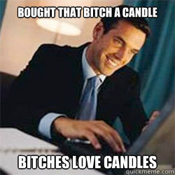 Bought that bitch a candle Bitches love candles  Bitches Love