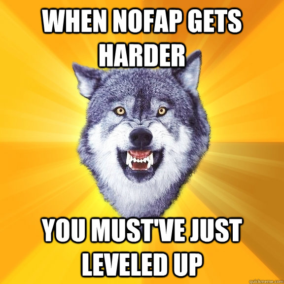 WHEN Nofap GETS HARDER YOU MUST'VE JUST LEVELED UP - WHEN Nofap GETS HARDER YOU MUST'VE JUST LEVELED UP  Courage Wolf