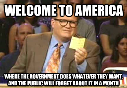 Welcome to america Where the government does whatever they want, and the public will forget about it in a month