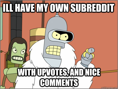 Ill have my own subreddit With upvotes, and nice comments - Ill have my own subreddit With upvotes, and nice comments  Blackjack Bender