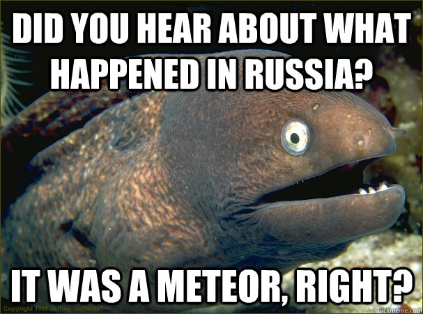 Did you hear about what happened in russia? it was a meteor, right? - Did you hear about what happened in russia? it was a meteor, right?  Bad Joke Eel