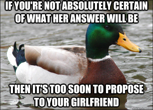 If you're not absolutely certain of what her answer will be then it's too soon to propose to your girlfriend - If you're not absolutely certain of what her answer will be then it's too soon to propose to your girlfriend  Actual Advice Mallard
