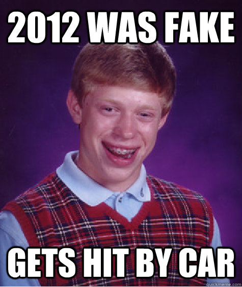 2012 was fake gets hit by car - 2012 was fake gets hit by car  Bad Luck Brian