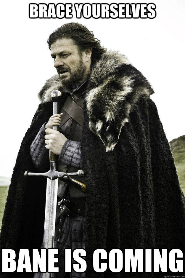 BRACE YOURSELVES Bane is coming
