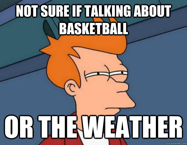 not sure if talking about basketball or the weather - not sure if talking about basketball or the weather  NOT SURE IF IM HUNGRY or JUST BORED