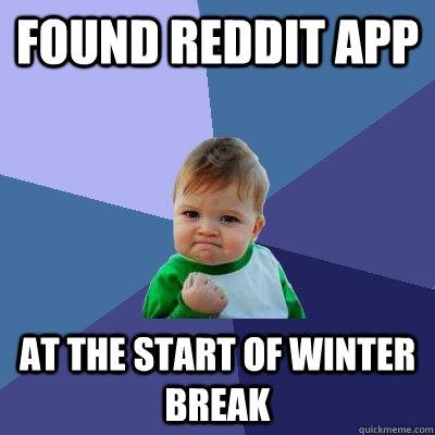 Found Reddit App at the start of winter break - Found Reddit App at the start of winter break  Success Kid