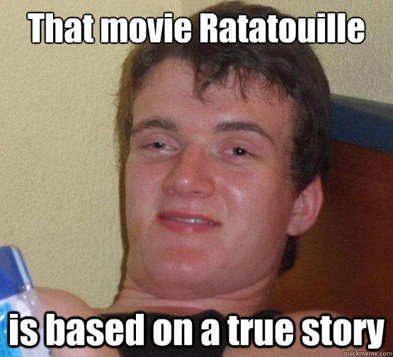 That movie Ratatouille is based on a true story  Dude really high