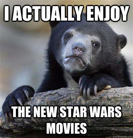 I ACTUALLY ENJOY THE NEW STAR WARS MOVIES - I ACTUALLY ENJOY THE NEW STAR WARS MOVIES  Confession Bear