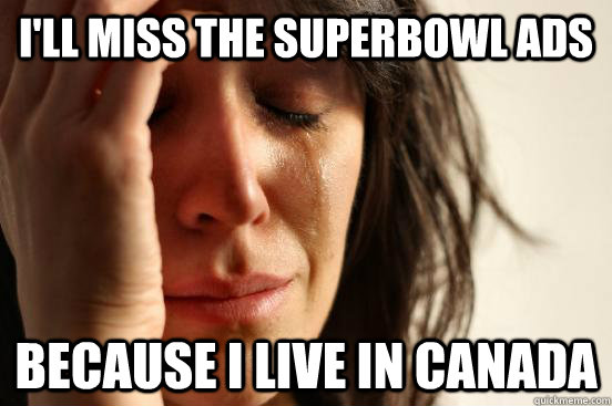 I'll miss the superbowl ads because i live in canada - I'll miss the superbowl ads because i live in canada  First World Problems
