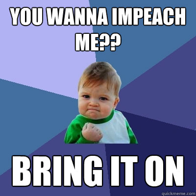 You wanna Impeach me?? Bring it on - You wanna Impeach me?? Bring it on  Success Kid