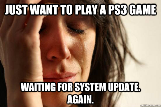 just want to play a ps3 game waiting for system update.     again. - just want to play a ps3 game waiting for system update.     again.  First World Problems