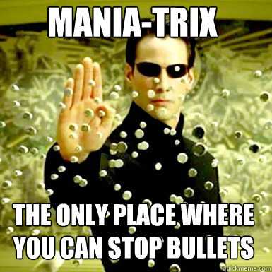 MANIA-TRIX THE ONLY PLACE WHERE YOU CAN STOP BULLETS