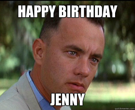 67b04f664cf5d4f0ae48f7610b5d0c8b262c1a764f1f8394d87bdce7f7a649f5 happy birthday jenny epic forrest gump quickmeme