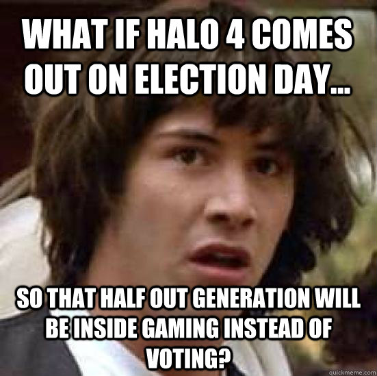 what if Halo 4 comes out on election day... So that half out generation will be inside gaming instead of voting? - what if Halo 4 comes out on election day... So that half out generation will be inside gaming instead of voting?  conspiracy keanu