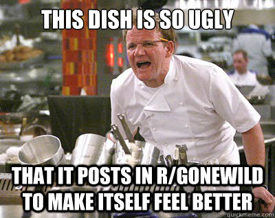 this dish is so ugly that it posts in r/gonewild to make itself feel better - this dish is so ugly that it posts in r/gonewild to make itself feel better  Chef Ramsay