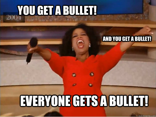 You get a bullet! everyone gets a bullet! and you get a bullet! - You get a bullet! everyone gets a bullet! and you get a bullet!  oprah you get a car