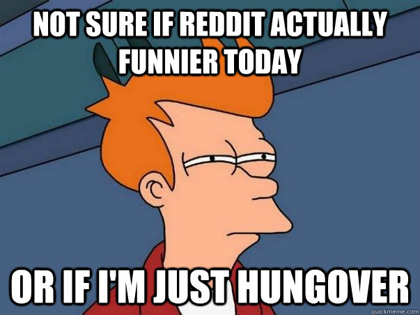 Not sure if reddit actually funnier today or if I'm just hungover - Not sure if reddit actually funnier today or if I'm just hungover  Not sure Fry