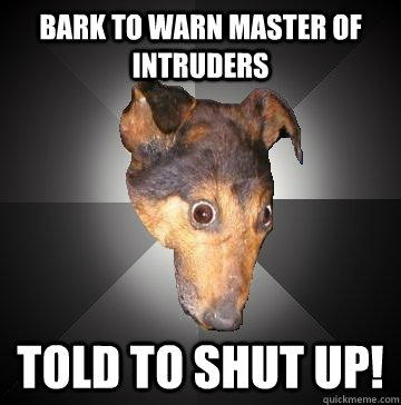 Bark To Warn Master Of Intruders Told to SHUT UP!  Depression Dog