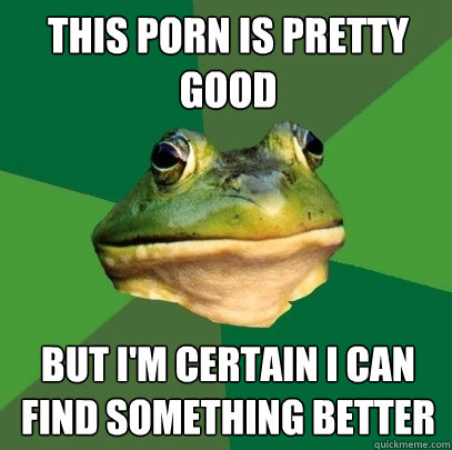 this porn is pretty good but I'm certain I can find something better - this porn is pretty good but I'm certain I can find something better  Foul Bachelor Frog