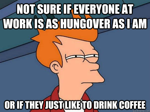 Not sure if everyone at work is as hungover as I am Or if they just like to drink coffee - Not sure if everyone at work is as hungover as I am Or if they just like to drink coffee  Futurama Fry