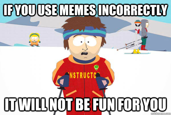 If you use memes incorrectly It will not be fun for you - If you use memes incorrectly It will not be fun for you  Super Cool Ski Instructor