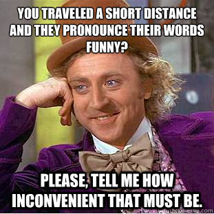 You traveled a short distance and they pronounce their words funny?  Please, tell me how inconvenient that must be. - You traveled a short distance and they pronounce their words funny?  Please, tell me how inconvenient that must be.  Condescending Wonka
