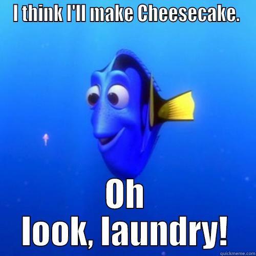 I THINK I'LL MAKE CHEESECAKE. OH LOOK, LAUNDRY! dory