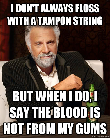 I don't always floss with a tampon string But when I do, I say the blood is not from my gums Caption 3 goes here - I don't always floss with a tampon string But when I do, I say the blood is not from my gums Caption 3 goes here  The Most Interesting Man In The World