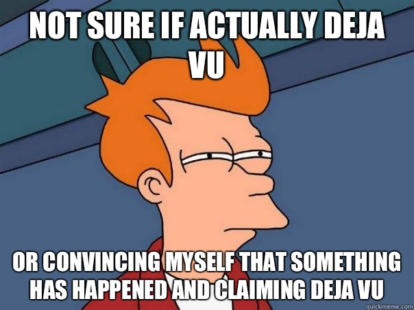 not sure if actually deja vu Or convincing myself that something has happened and claiming deja vu  - not sure if actually deja vu Or convincing myself that something has happened and claiming deja vu   Futurama Fry