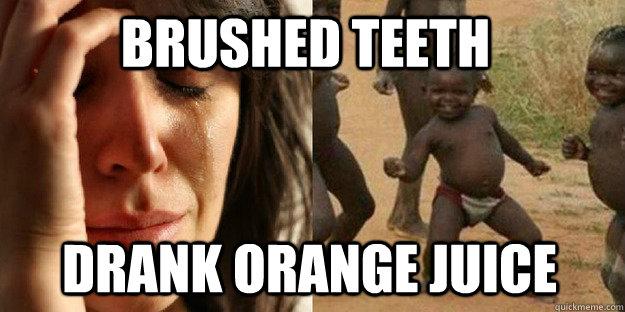 brushed teeth drank orange juice