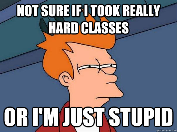 Not sure if I took really hard classes Or I'm just stupid - Not sure if I took really hard classes Or I'm just stupid  Futurama Fry