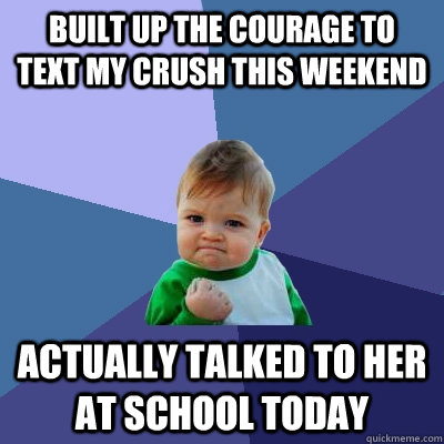 Built up the courage to  Text my crush this weekend  Actually talked to her at School today - Built up the courage to  Text my crush this weekend  Actually talked to her at School today  Success Kid