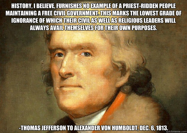 History, I believe, furnishes no example of a priest-ridden people maintaining a free civil government. This marks the lowest grade of ignorance of which their civil as well as religious leaders will always avail themselves for their own purposes. -Thomas  Thomas Jefferson