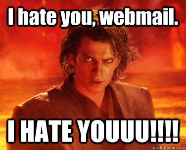 I hate you, webmail. I HATE YOUUU!!!!