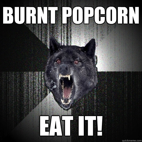 Burnt Popcorn Eat It Insanity Wolf Quickmeme