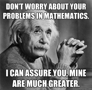 Don't worry about your problems in mathematics.  I can assure you, mine are much greater.