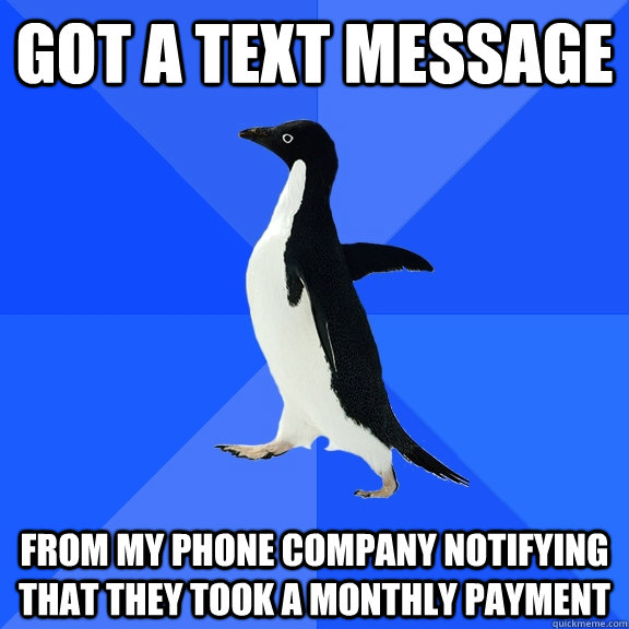 Got a text message from my phone company notifying that they took a monthly payment - Got a text message from my phone company notifying that they took a monthly payment  Socially Awkward Penguin
