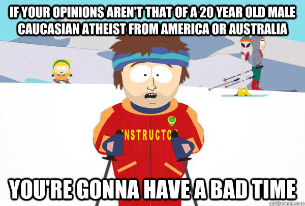 If your opinions aren't that of a 20 year old male caucasian atheist from America or Australia  You're gonna have a bad time - If your opinions aren't that of a 20 year old male caucasian atheist from America or Australia  You're gonna have a bad time  Super Cool Ski Instructor