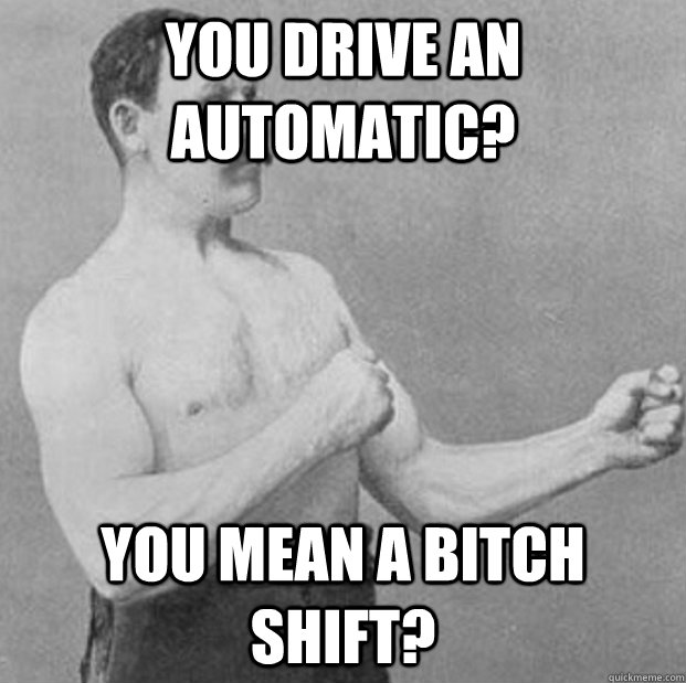 67d147965f551e32e24bdeeacaca43b070e3af14a984e85ceae8d0d58075b0ea you drive an automatic? you mean a bitch shift? overly manly