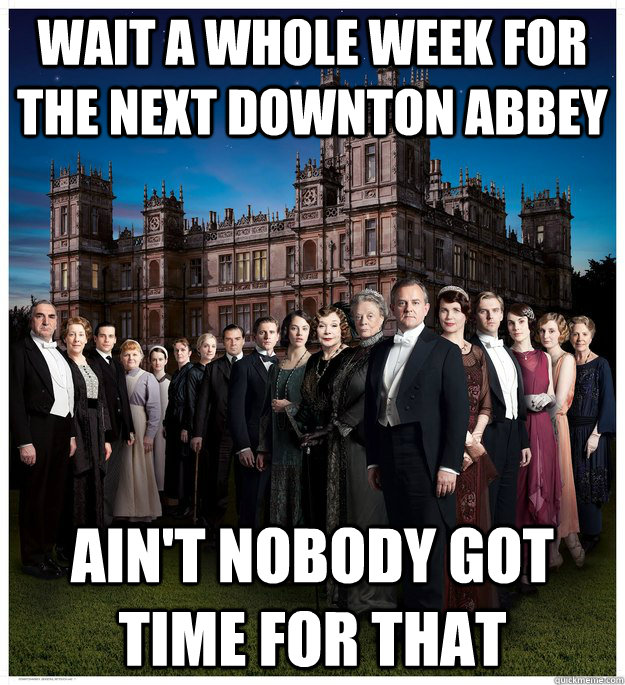 Wait a whole week for the next Downton Abbey Ain't Nobody got time for that - Wait a whole week for the next Downton Abbey Ain't Nobody got time for that  Downton Abbey