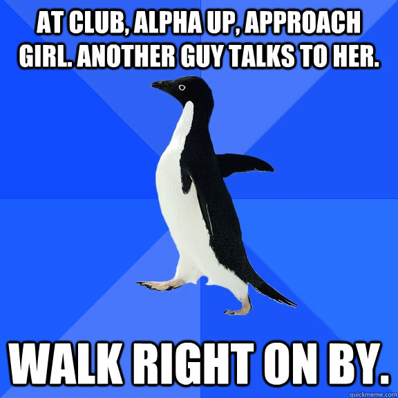 At club, alpha up, approach girl. Another guy talks to her. Walk right on by. - At club, alpha up, approach girl. Another guy talks to her. Walk right on by.  Socially Awkward Penguin