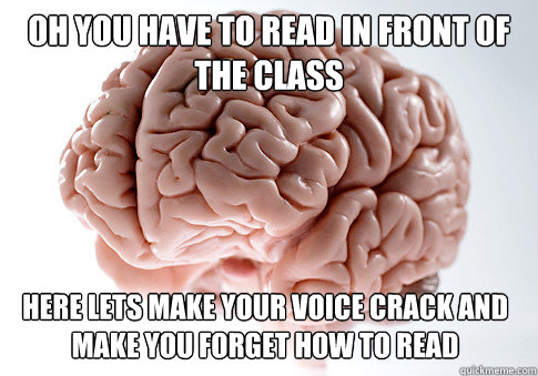 Oh you have to read in front of the class  here lets make your voice crack and make you forget how to read - Oh you have to read in front of the class  here lets make your voice crack and make you forget how to read  Scumbag Brain