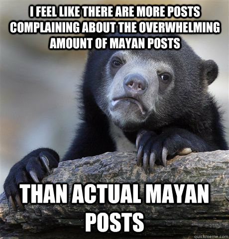 I feel like there are more posts complaining about the overwhelming amount of Mayan posts than actual Mayan posts - I feel like there are more posts complaining about the overwhelming amount of Mayan posts than actual Mayan posts  Confession Bear