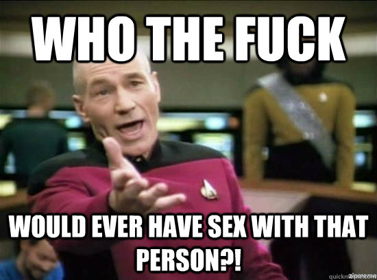 Who the fuck would ever have sex with that person?! - Who the fuck would ever have sex with that person?!  Annoyed Picard HD