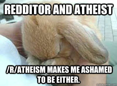 Redditor and Atheist  /r/atheism makes me ashamed to be either. - Redditor and Atheist  /r/atheism makes me ashamed to be either.  Ashamed bunny