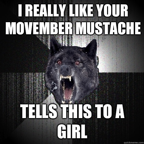 I really like your movember mustache Tells this to a girl - I really like your movember mustache Tells this to a girl  Insanity Wolf
