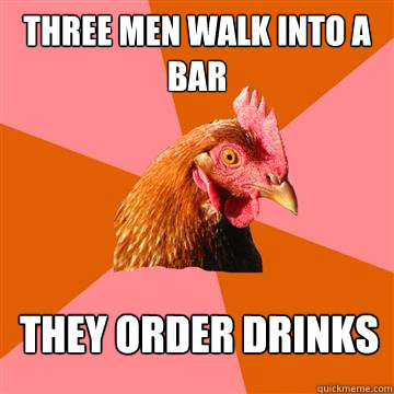 Three men walk into a bar they order drinks - Three men walk into a bar they order drinks  Anti-Joke Chicken