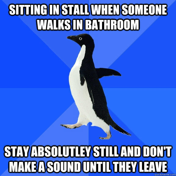Sitting in stall when someone walks in bathroom stay absolutley still and don't make a sound until they leave - Sitting in stall when someone walks in bathroom stay absolutley still and don't make a sound until they leave  Socially Awkward Penguin