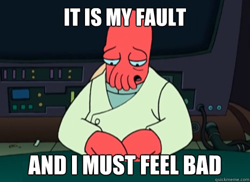 It is my fault and i must feel bad - It is my fault and i must feel bad  sad zoidberg