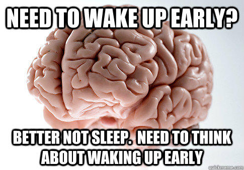 Need to wake up early? Better not sleep.  Need to think about waking up early - Need to wake up early? Better not sleep.  Need to think about waking up early  Scumbag Brain